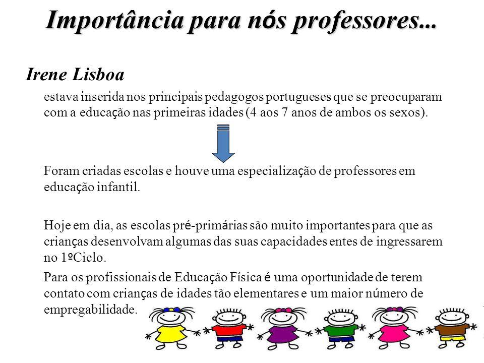 Importância para n ó s professores … Irene Lisboa estava inserida nos principais pedagogos portugueses que se preocuparam com a educa ç ão nas primeir