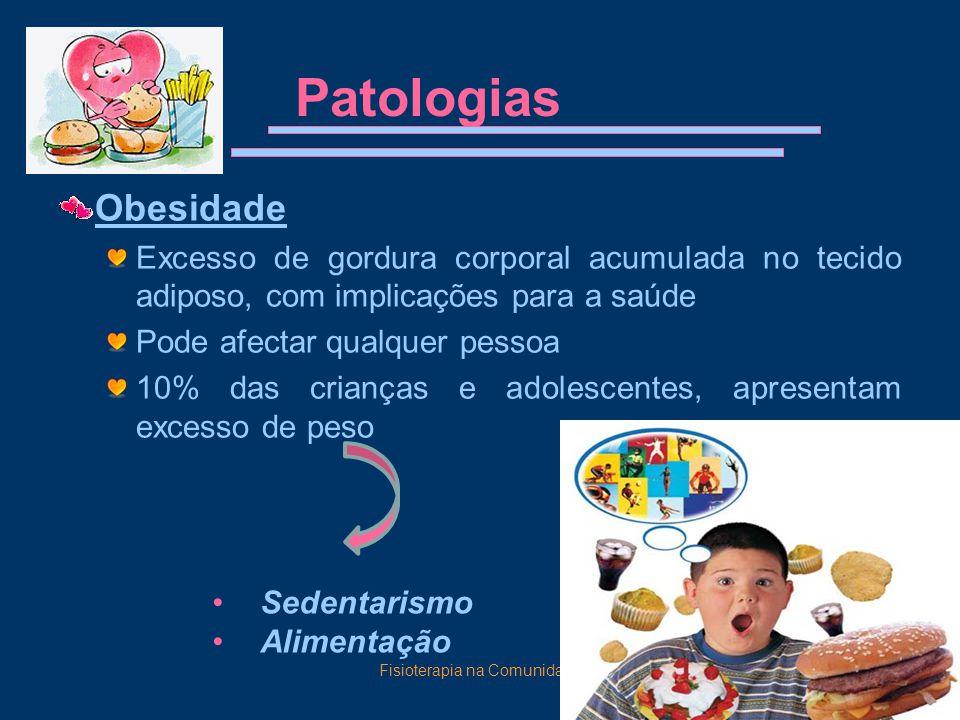 Fisioterapia na Comunidade14 Patologias Obesidade Excesso de gordura corporal acumulada no tecido adiposo, com implicações para a saúde Pode afectar qualquer pessoa 10% das crianças e adolescentes, apresentam excesso de peso Sedentarismo Alimentação