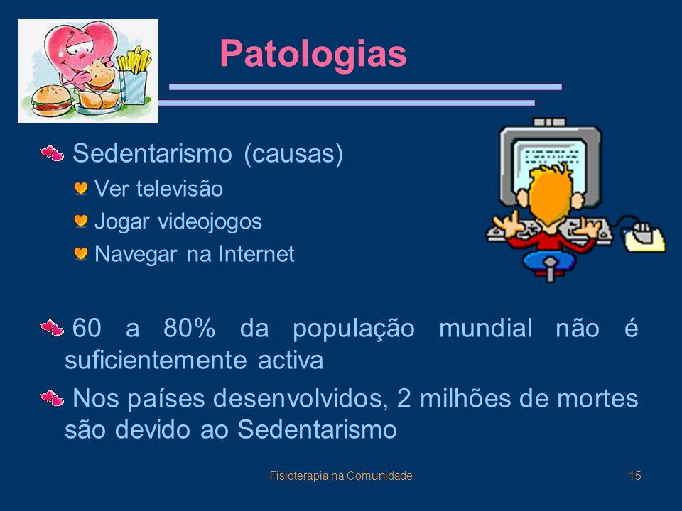 Fisioterapia na Comunidade15 Patologias Sedentarismo (causas) Ver televisão Jogar videojogos Navegar na Internet 60 a 80% da população mundial não é suficientemente activa Nos países desenvolvidos, 2 milhões de mortes são devido ao Sedentarismo