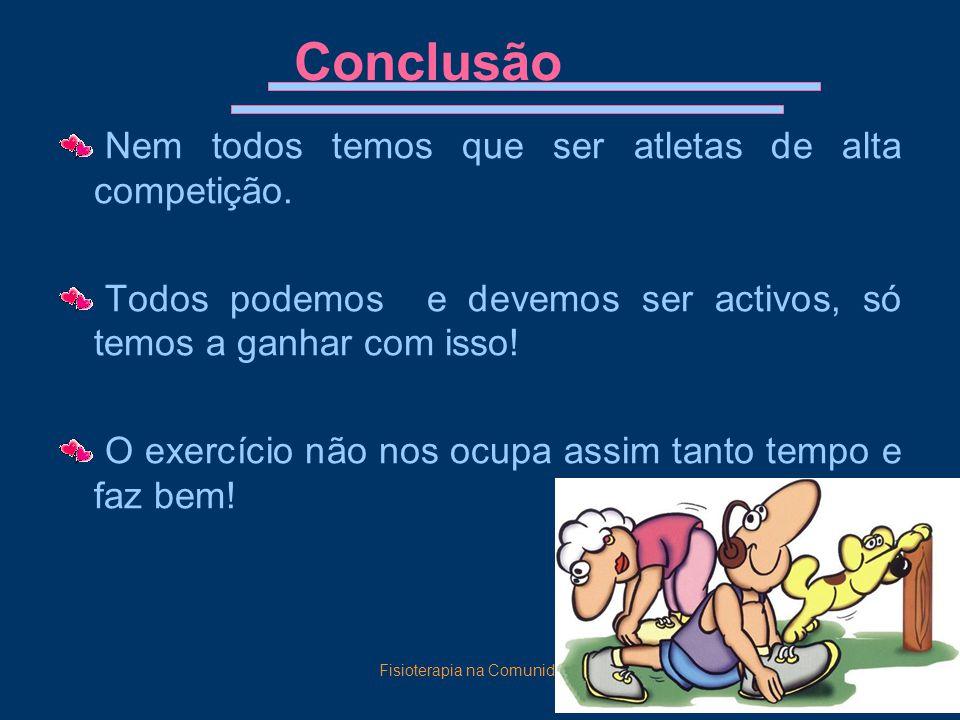Fisioterapia na Comunidade16 Conclusão Nem todos temos que ser atletas de alta competição. Todos podemos e devemos ser activos, só temos a ganhar com
