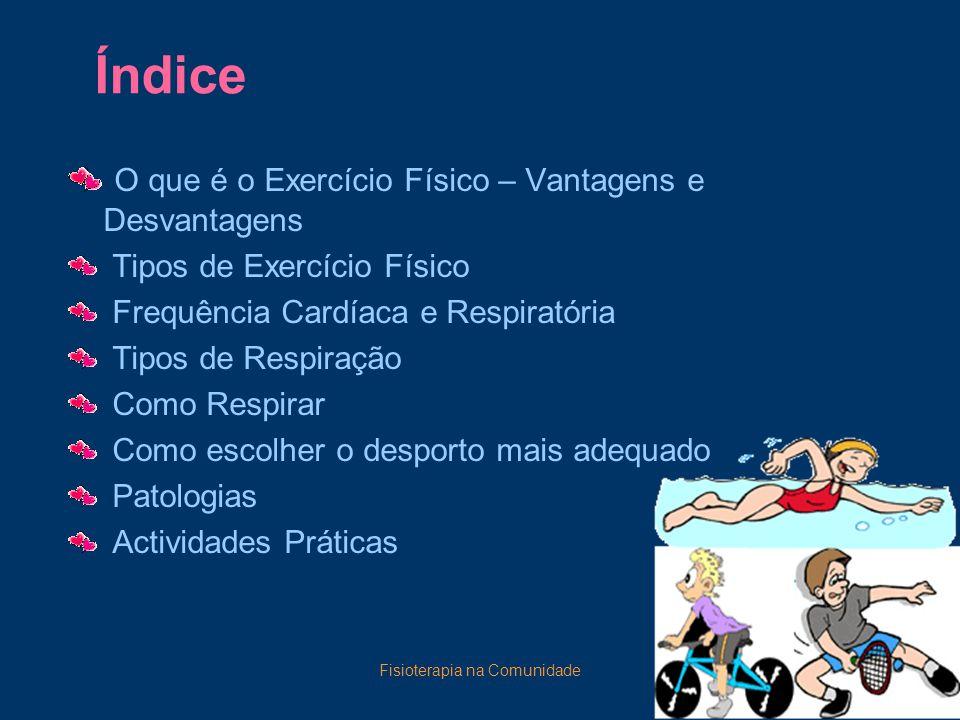 Fisioterapia na Comunidade2 Índice O que é o Exercício Físico – Vantagens e Desvantagens Tipos de Exercício Físico Frequência Cardíaca e Respiratória Tipos de Respiração Como Respirar Como escolher o desporto mais adequado Patologias Actividades Práticas