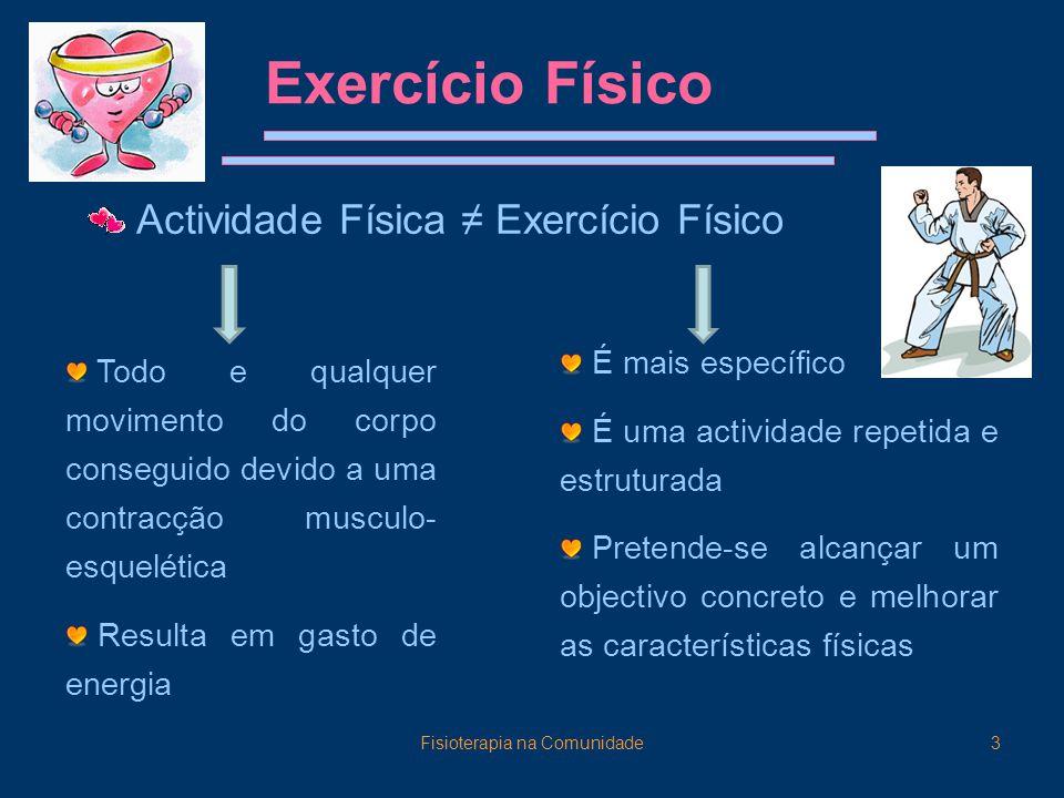 Fisioterapia na Comunidade3 Exercício Físico Actividade Física ≠ Exercício Físico Todo e qualquer movimento do corpo conseguido devido a uma contracção musculo- esquelética Resulta em gasto de energia É mais específico É uma actividade repetida e estruturada Pretende-se alcançar um objectivo concreto e melhorar as características físicas