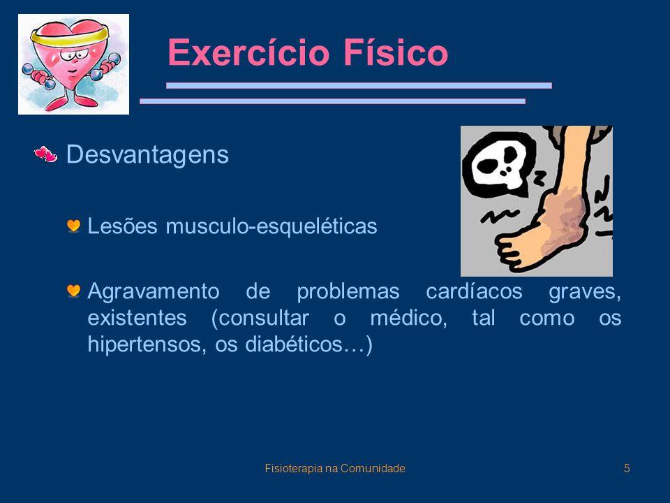 Fisioterapia na Comunidade5 Exercício Físico Desvantagens Lesões musculo-esqueléticas Agravamento de problemas cardíacos graves, existentes (consultar o médico, tal como os hipertensos, os diabéticos…)