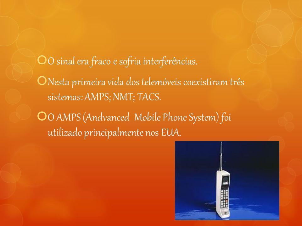  O sinal era fraco e sofria interferências.  Nesta primeira vida dos telemóveis coexistiram três sistemas: AMPS; NMT; TACS.  O AMPS (Andvanced Mobi