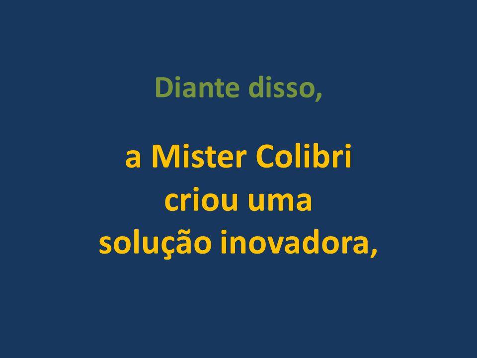 Diante disso, a Mister Colibri criou uma solução inovadora,