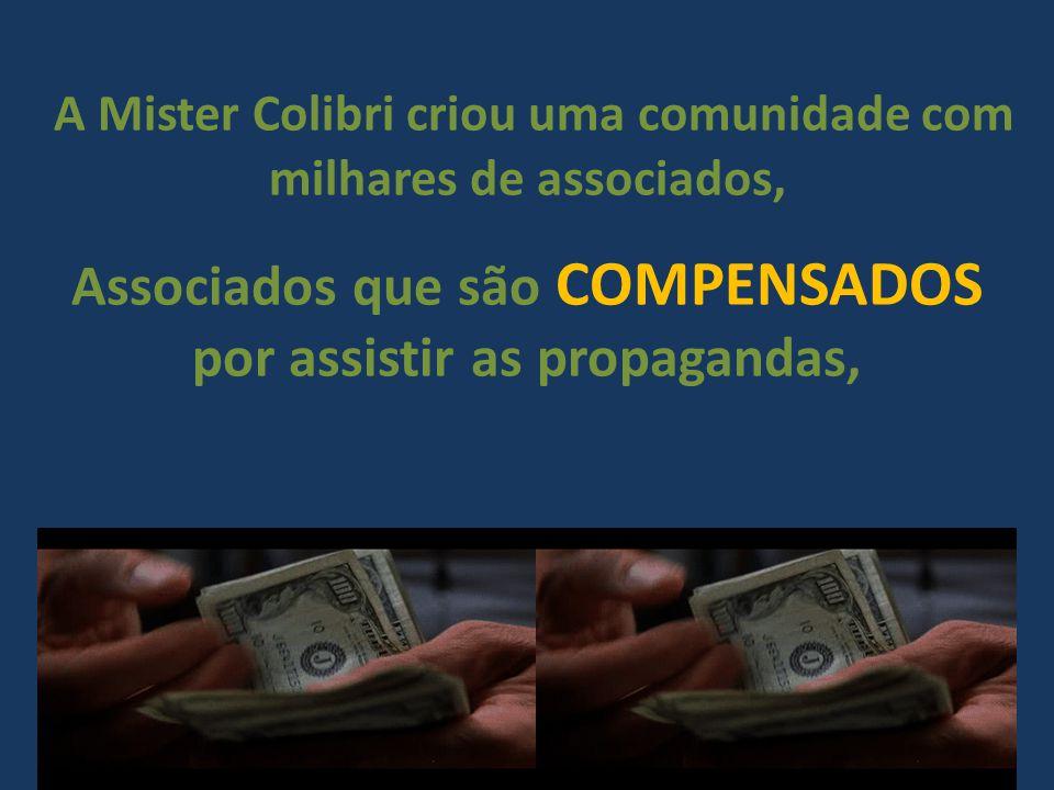 A Mister Colibri criou uma comunidade com milhares de associados, Associados que são COMPENSADOS por assistir as propagandas,