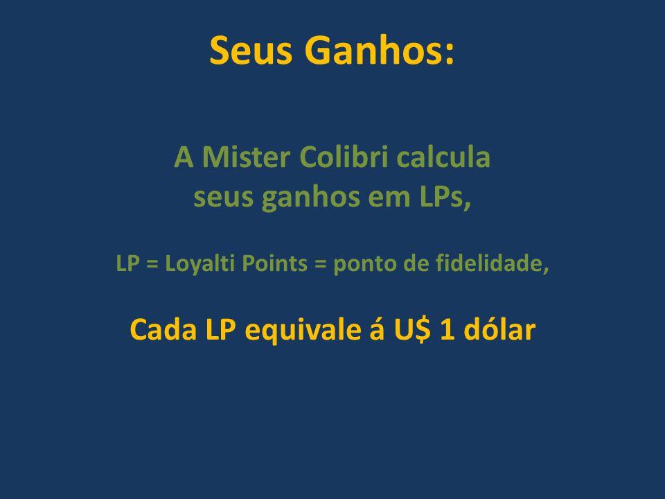Seus Ganhos: A Mister Colibri calcula seus ganhos em LPs, LP = Loyalti Points = ponto de fidelidade, Cada LP equivale á U$ 1 dólar