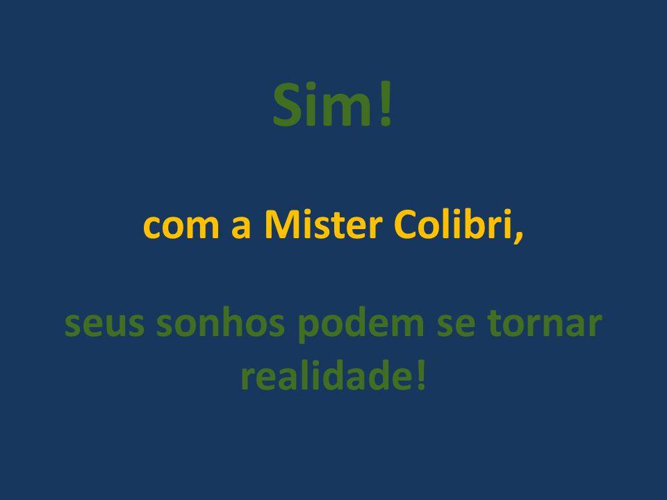 Sim! com a Mister Colibri, seus sonhos podem se tornar realidade!