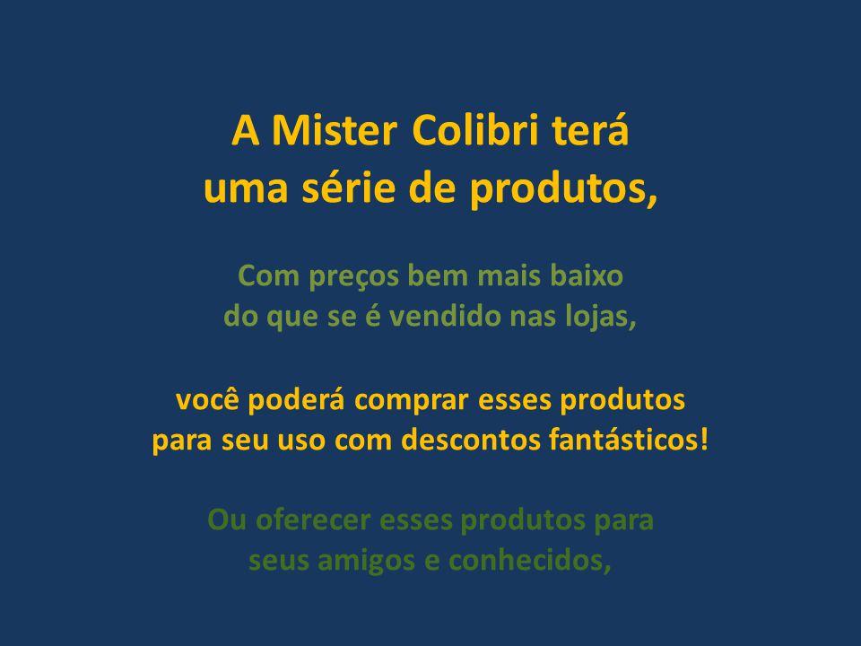 A Mister Colibri terá uma série de produtos, Com preços bem mais baixo do que se é vendido nas lojas, você poderá comprar esses produtos para seu uso