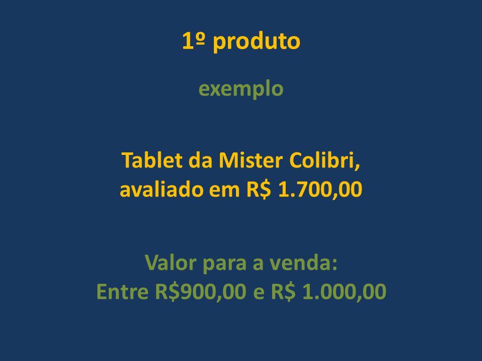 1º produto exemplo Tablet da Mister Colibri, avaliado em R$ 1.700,00 Valor para a venda: Entre R$900,00 e R$ 1.000,00