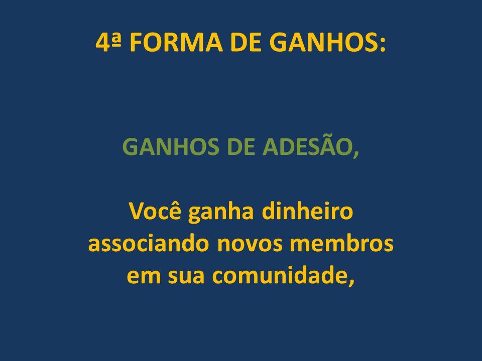 4ª FORMA DE GANHOS: GANHOS DE ADESÃO, Você ganha dinheiro associando novos membros em sua comunidade,