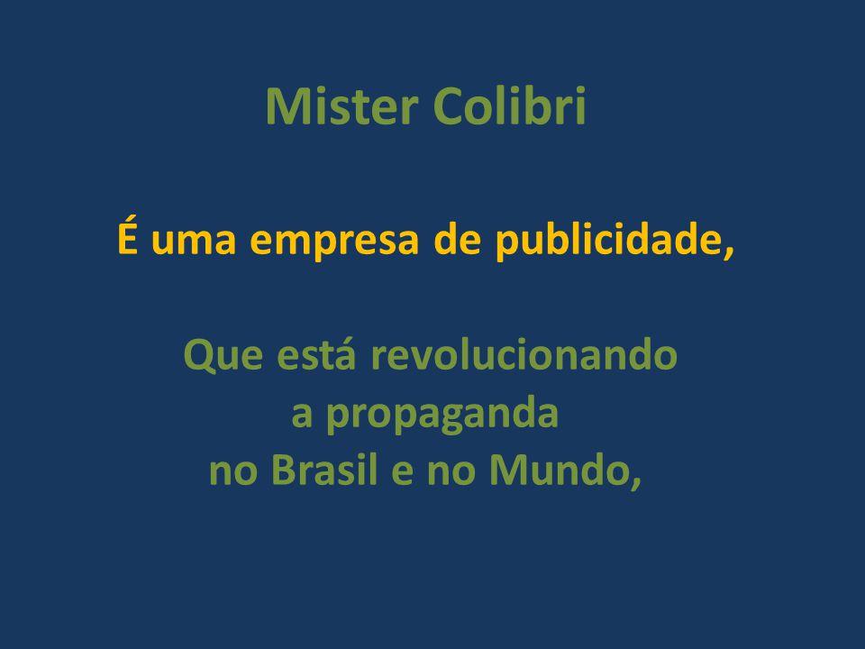 Mister Colibri É uma empresa de publicidade, Que está revolucionando a propaganda no Brasil e no Mundo,