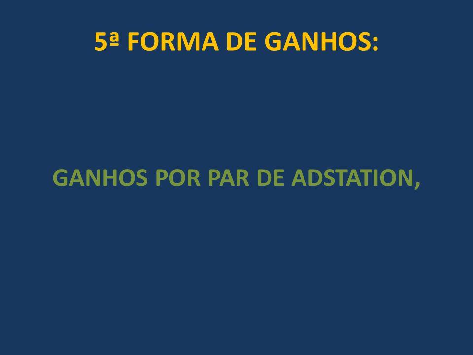 5ª FORMA DE GANHOS: GANHOS POR PAR DE ADSTATION,
