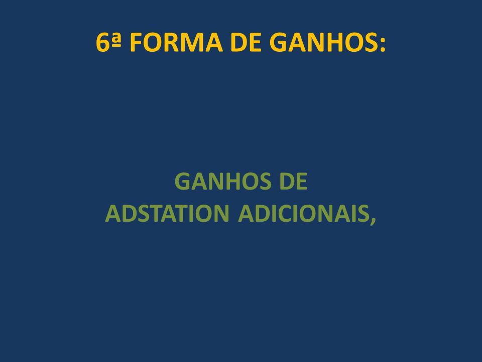 6ª FORMA DE GANHOS: GANHOS DE ADSTATION ADICIONAIS,