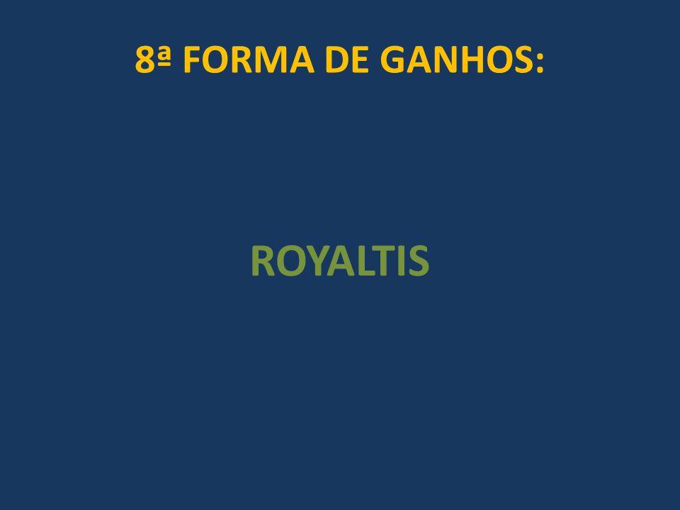 8ª FORMA DE GANHOS: ROYALTIS