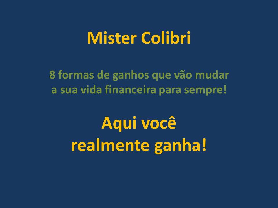 Mister Colibri 8 formas de ganhos que vão mudar a sua vida financeira para sempre! Aqui você realmente ganha!