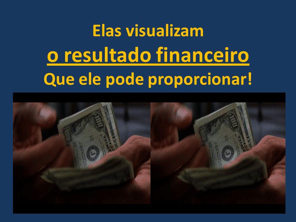 Elas visualizam o resultado financeiro Que ele pode proporcionar!
