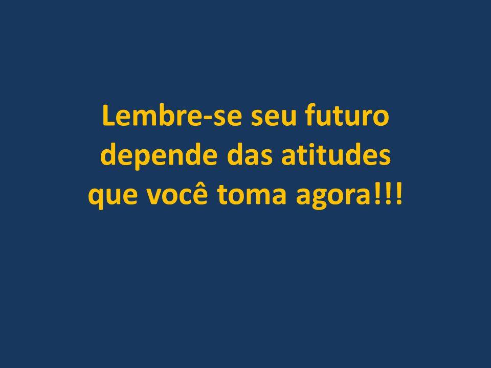 Lembre-se seu futuro depende das atitudes que você toma agora!!!