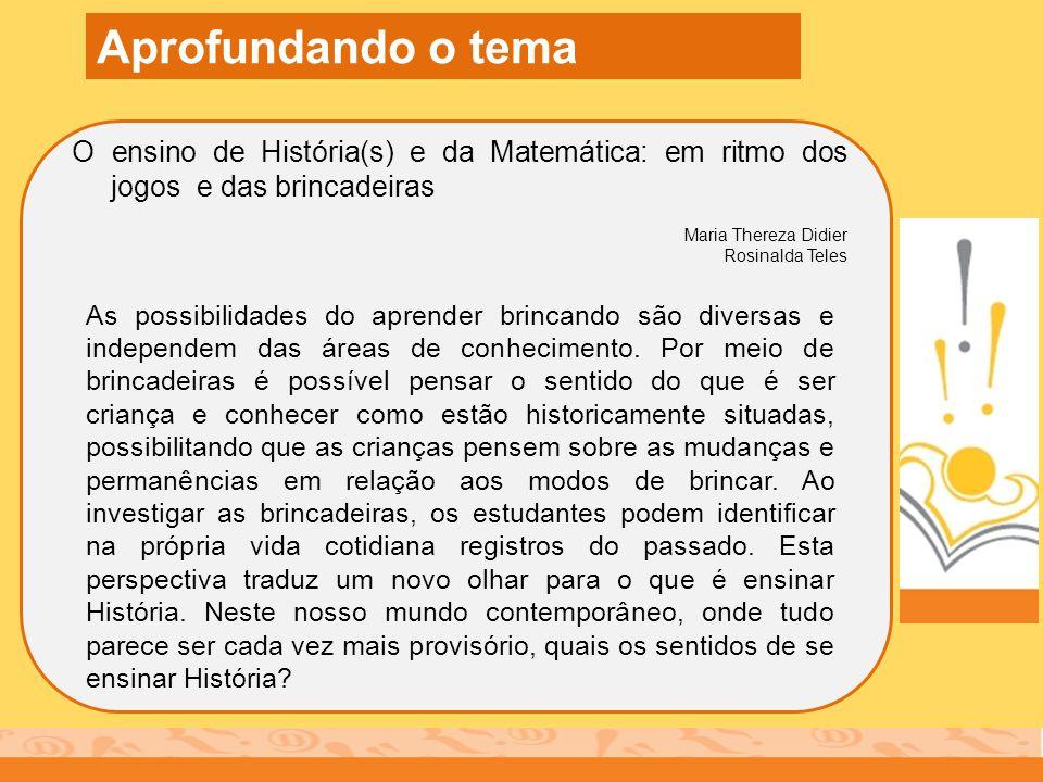 O ensino de História(s) e da Matemática: em ritmo dos jogos e das brincadeiras Maria Thereza Didier Rosinalda Teles Aprofundando o tema As possibilida