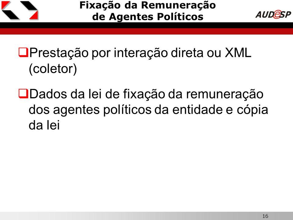 16 Fixação da Remuneração de Agentes Políticos  Prestação por interação direta ou XML (coletor)  Dados da lei de fixação da remuneração dos agentes