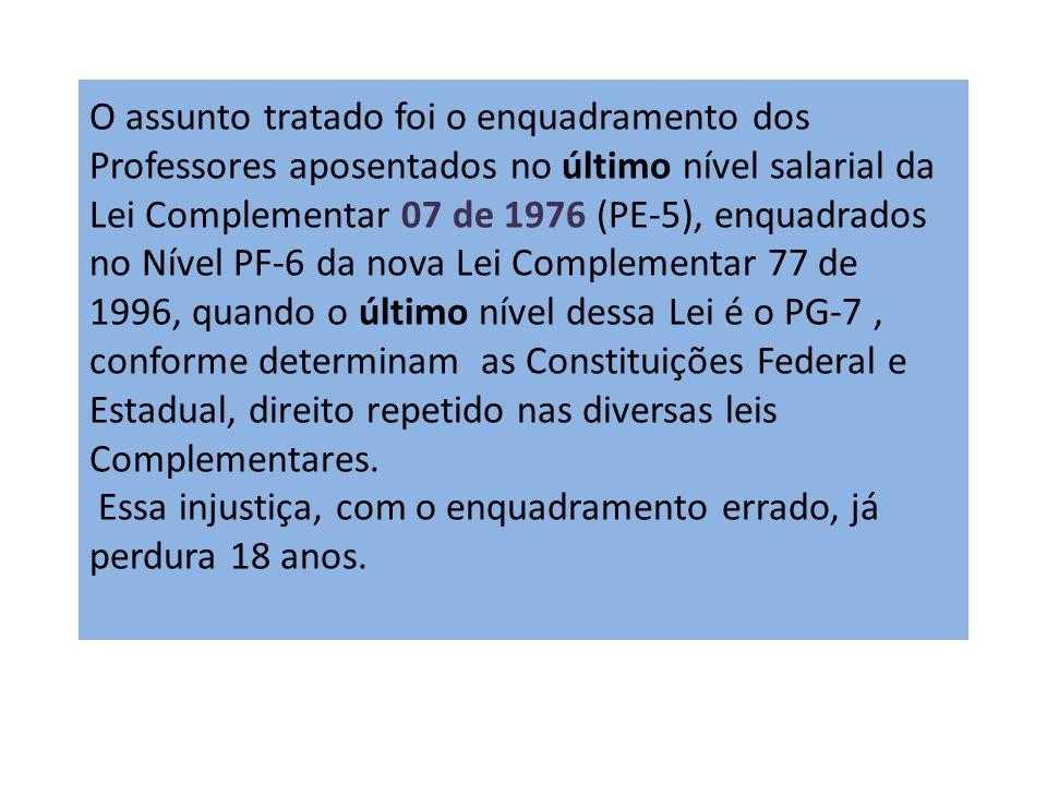 O assunto tratado foi o enquadramento dos Professores aposentados no último nível salarial da Lei Complementar 07 de 1976 (PE-5), enquadrados no Nível