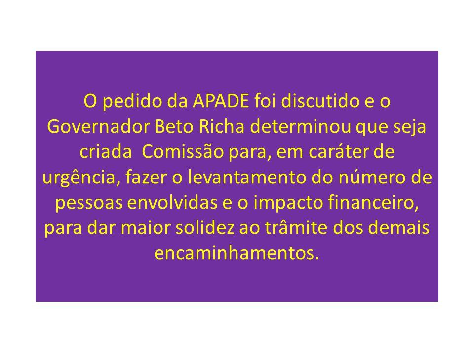 O pedido da APADE foi discutido e o Governador Beto Richa determinou que seja criada Comissão para, em caráter de urgência, fazer o levantamento do número de pessoas envolvidas e o impacto financeiro, para dar maior solidez ao trâmite dos demais encaminhamentos.