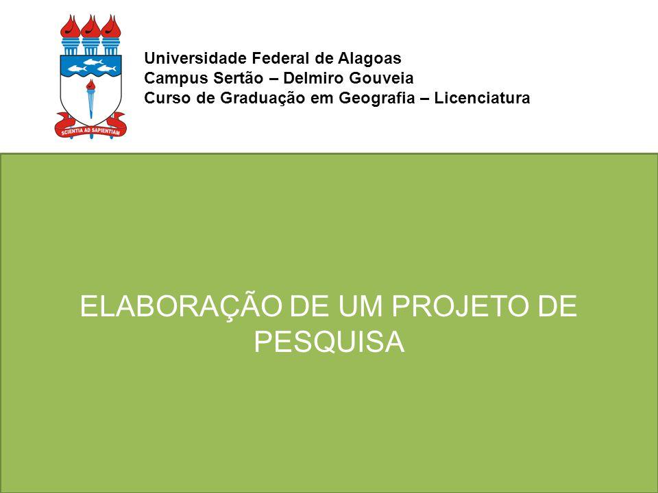 ELABORAÇÃO DE UM PROJETO DE PESQUISA Universidade Federal de Alagoas Campus Sertão – Delmiro Gouveia Curso de Graduação em Geografia – Licenciatura