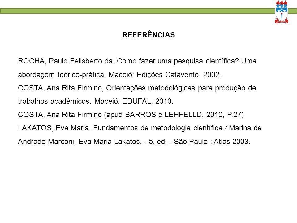 REFERÊNCIAS ROCHA, Paulo Felisberto da. Como fazer uma pesquisa científica? Uma abordagem teórico-prática. Maceió: Edições Catavento, 2002. COSTA, Ana