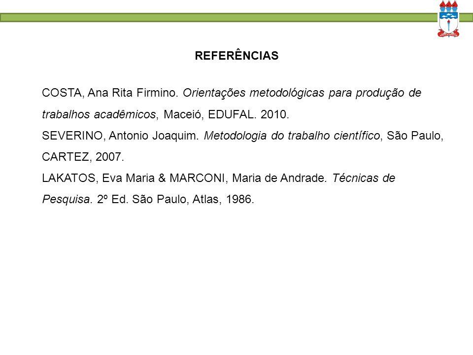 COSTA, Ana Rita Firmino. Orientações metodológicas para produção de trabalhos acadêmicos, Maceió, EDUFAL. 2010. SEVERINO, Antonio Joaquim. Metodologia