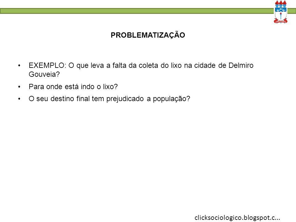 clicksociologico.blogspot.c... PROBLEMATIZAÇÃO EXEMPLO: O que leva a falta da coleta do lixo na cidade de Delmiro Gouveia? Para onde está indo o lixo?