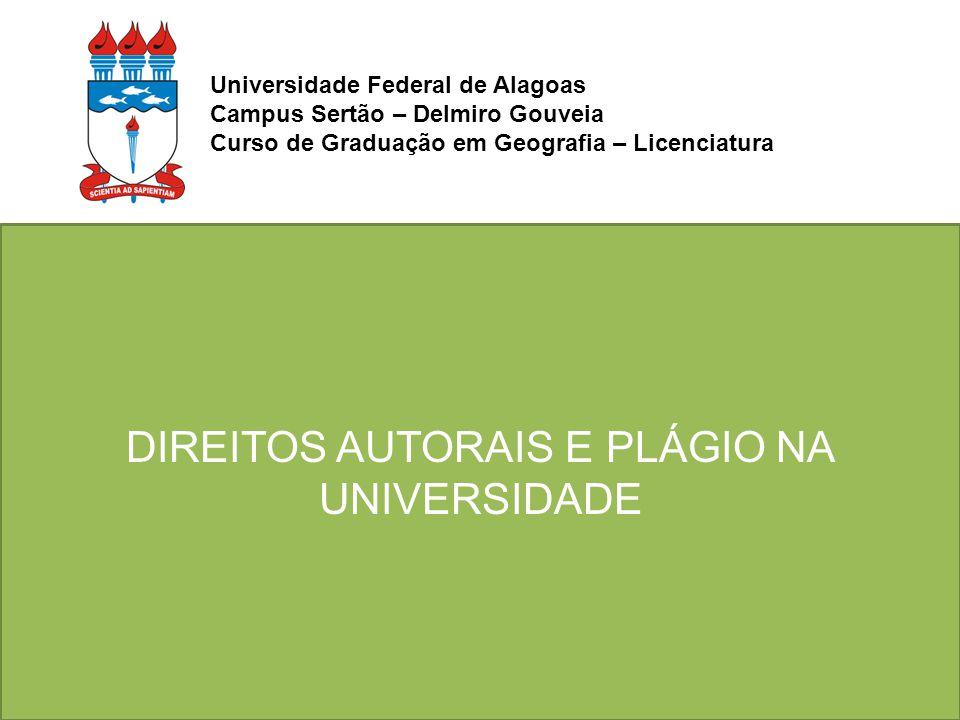 DIREITOS AUTORAIS E PLÁGIO NA UNIVERSIDADE Universidade Federal de Alagoas Campus Sertão – Delmiro Gouveia Curso de Graduação em Geografia – Licenciat