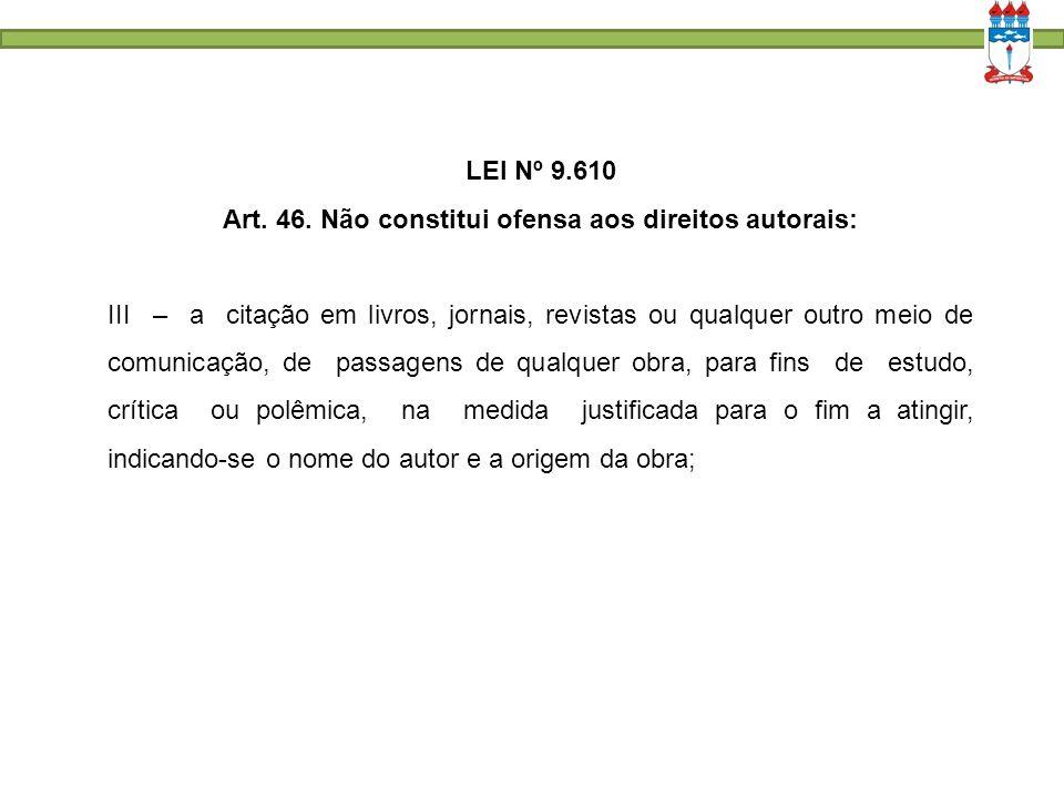 LEI Nº 9.610 Art. 46. Não constitui ofensa aos direitos autorais: III – a citação em livros, jornais, revistas ou qualquer outro meio de comunicação,
