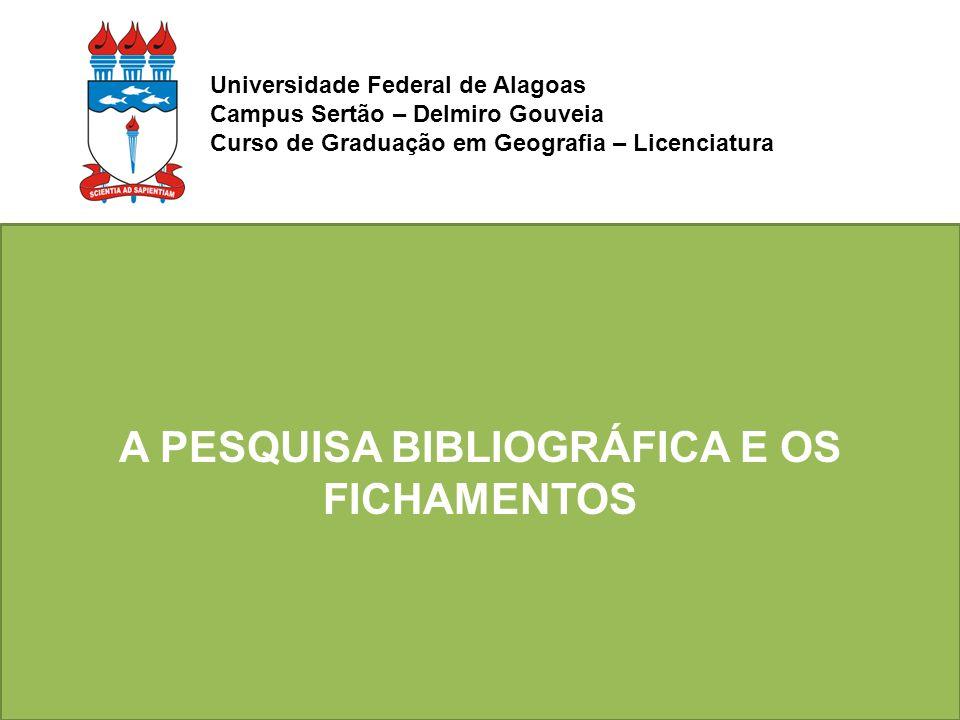 A PESQUISA BIBLIOGRÁFICA E OS FICHAMENTOS Universidade Federal de Alagoas Campus Sertão – Delmiro Gouveia Curso de Graduação em Geografia – Licenciatu