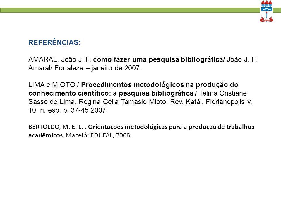 REFERÊNCIAS: AMARAL, João J. F. como fazer uma pesquisa bibliográfica/ João J. F. Amaral/ Fortaleza – janeiro de 2007. LIMA e MIOTO / Procedimentos me