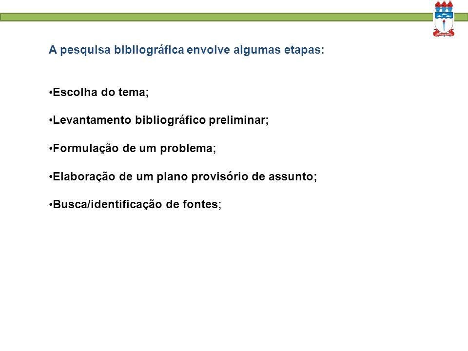 A pesquisa bibliográfica envolve algumas etapas: Escolha do tema; Levantamento bibliográfico preliminar; Formulação de um problema; Elaboração de um p