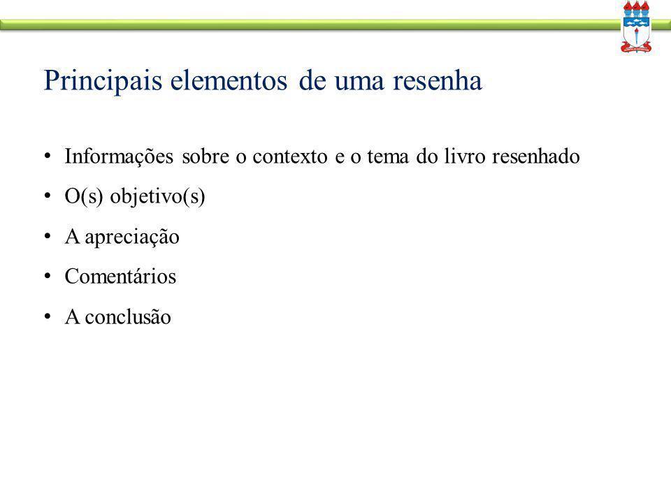Principais elementos de uma resenha Informações sobre o contexto e o tema do livro resenhado O(s) objetivo(s) A apreciação Comentários A conclusão