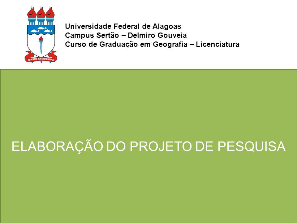 ELABORAÇÃO DO PROJETO DE PESQUISA Universidade Federal de Alagoas Campus Sertão – Delmiro Gouveia Curso de Graduação em Geografia – Licenciatura
