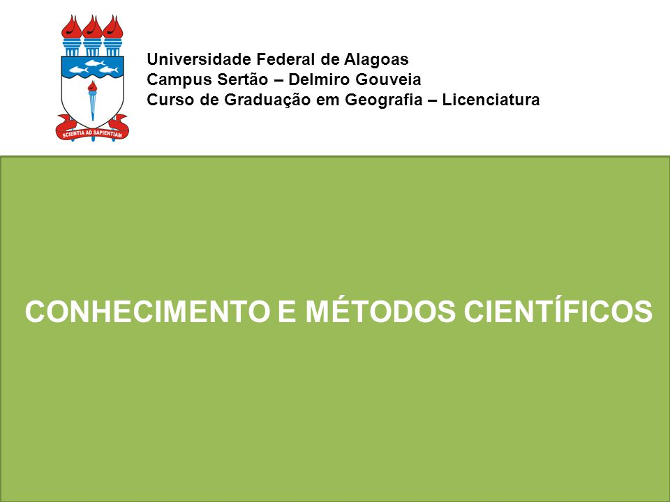 CONHECIMENTO E MÉTODOS CIENTÍFICOS Universidade Federal de Alagoas Campus Sertão – Delmiro Gouveia Curso de Graduação em Geografia – Licenciatura