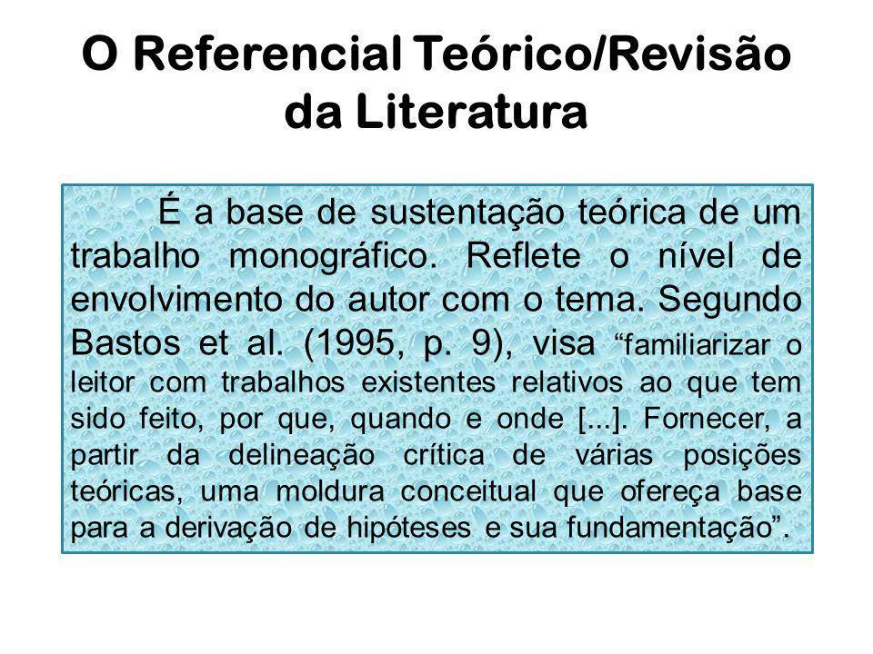 O Referencial Teórico/Revisão da Literatura É a base de sustentação teórica de um trabalho monográfico. Reflete o nível de envolvimento do autor com o