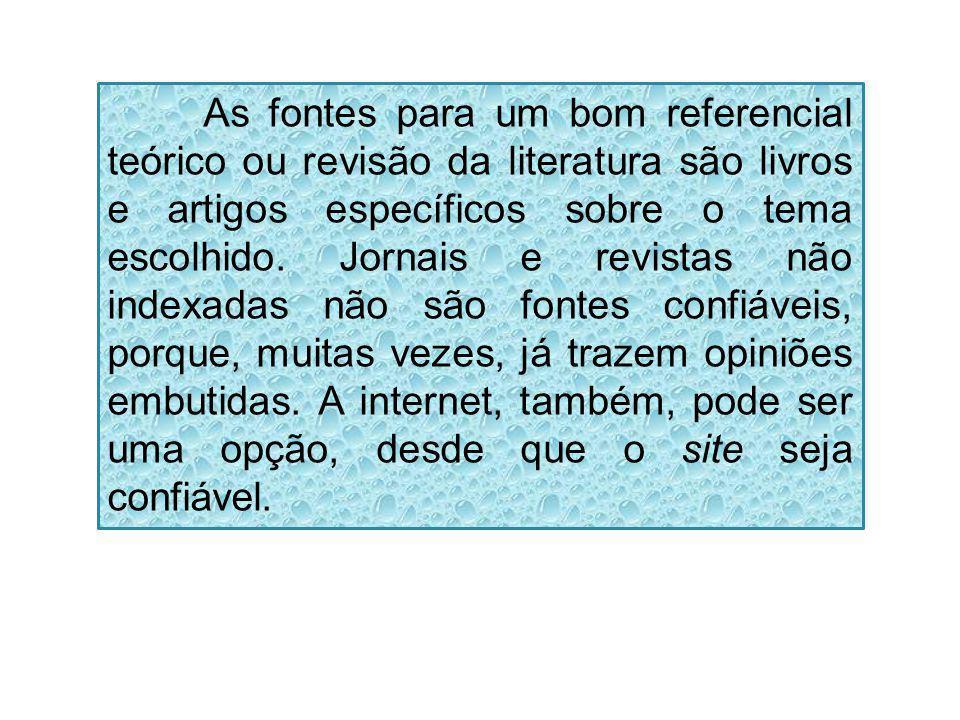 As fontes para um bom referencial teórico ou revisão da literatura são livros e artigos específicos sobre o tema escolhido. Jornais e revistas não ind