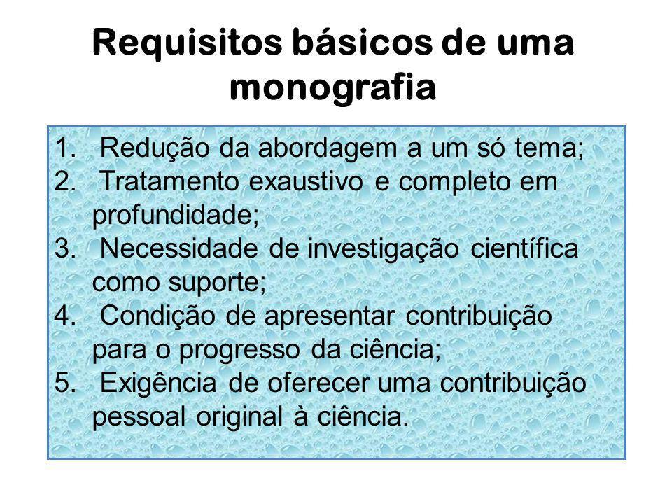 Requisitos básicos de uma monografia 1. Redução da abordagem a um só tema; 2. Tratamento exaustivo e completo em profundidade; 3. Necessidade de inves