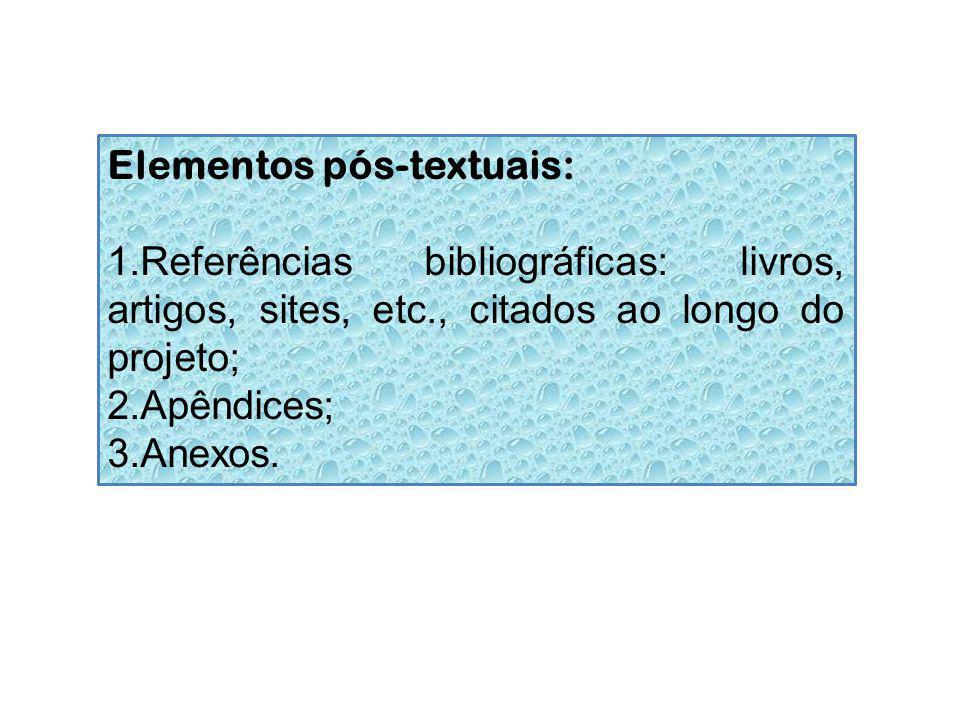 Elementos pós-textuais: 1.Referências bibliográficas: livros, artigos, sites, etc., citados ao longo do projeto; 2.Apêndices; 3.Anexos.