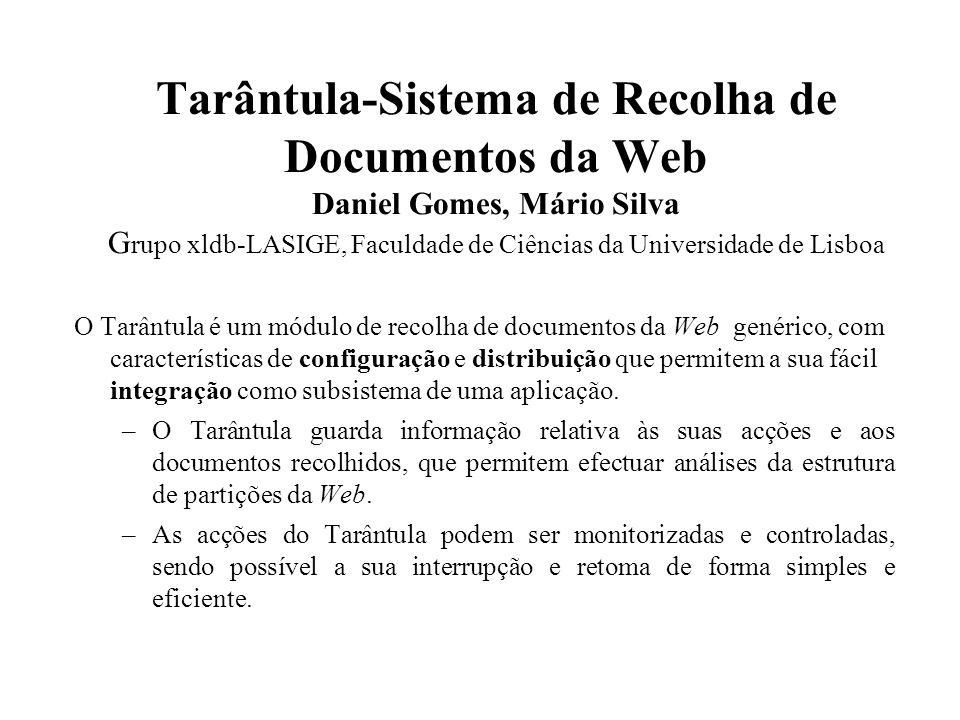 Tarântula-Sistema de Recolha de Documentos da Web Daniel Gomes, Mário Silva G rupo xldb-LASIGE, Faculdade de Ciências da Universidade de Lisboa O Tarântula é um módulo de recolha de documentos da Web genérico, com características de configuração e distribuição que permitem a sua fácil integração como subsistema de uma aplicação.