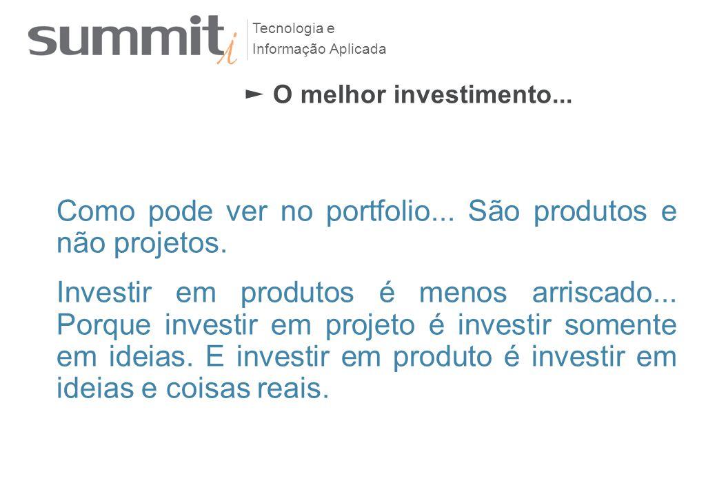 Tecnologia e Informação Aplicada 109 Como pode ver no portfolio... São produtos e não projetos. Investir em produtos é menos arriscado... Porque inves