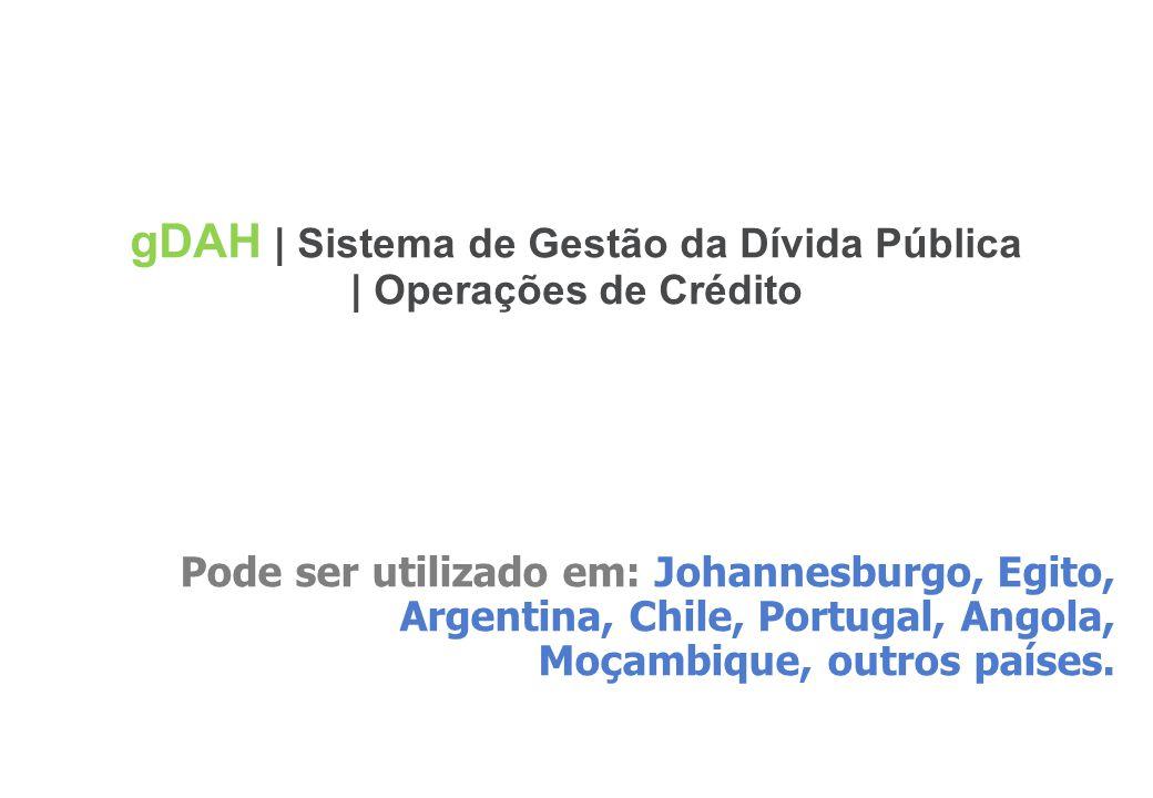 44 gDAH | Sistema de Gestão da Dívida Pública | Operações de Crédito Pode ser utilizado em: Johannesburgo, Egito, Argentina, Chile, Portugal, Angola,