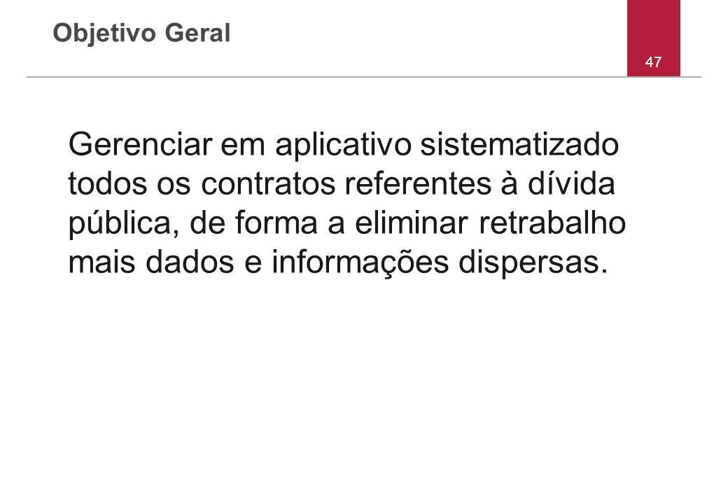 Objetivo Geral Gerenciar em aplicativo sistematizado todos os contratos referentes à dívida pública, de forma a eliminar retrabalho mais dados e infor