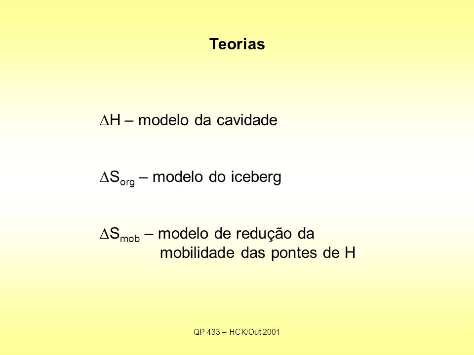 QP 433 – HCK/Out 2001 Teorias  H – modelo da cavidade  S org – modelo do iceberg  S mob – modelo de redução da mobilidade das pontes de H