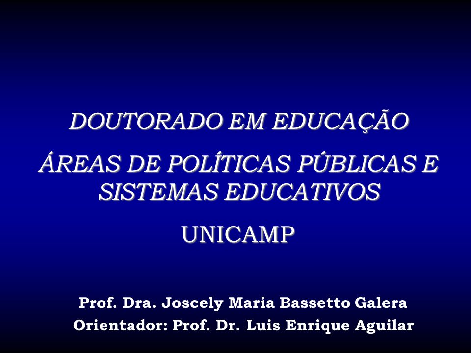 DOUTORADO EM EDUCAÇÃO ÁREAS DE POLÍTICAS PÚBLICAS E SISTEMAS EDUCATIVOS UNICAMP Prof. Dra. Joscely Maria Bassetto Galera Orientador: Prof. Dr. Luis En