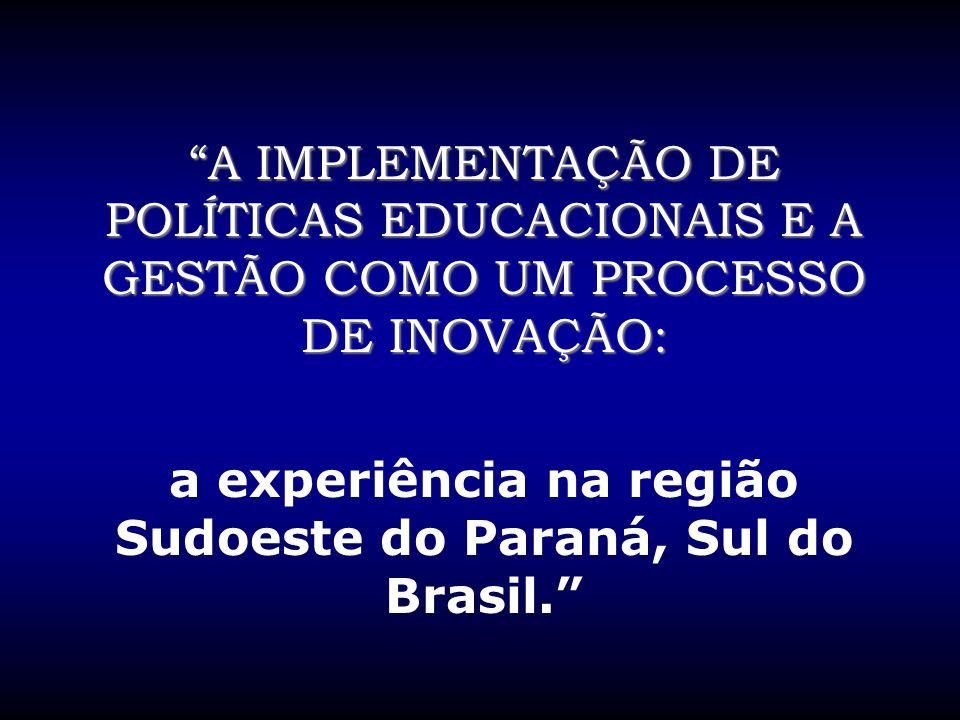 """""""A IMPLEMENTAÇÃO DE POLÍTICAS EDUCACIONAIS E A GESTÃO COMO UM PROCESSO DE INOVAÇÃO: a experiência na região Sudoeste do Paraná, Sul do Brasil."""""""