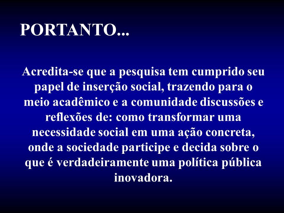 PORTANTO... Acredita-se que a pesquisa tem cumprido seu papel de inserção social, trazendo para o meio acadêmico e a comunidade discussões e reflexões